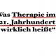 Was Therapie im 21.Jahrhundert wirklich heißt
